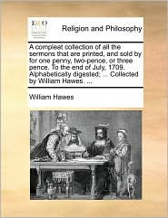 A compleat collection of all the sermons that are printed, and sold by for one penny, two-pence, or three pence. To the end of July, 1709. Alphabetically digested; ... Collected by William Hawes. ... - William Hawes