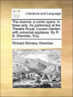 The duenna: a comic opera. In three acts. As performed at the Theatre Royal, Covent Garden: with universal applause. By R. B. Sheridan, Esq.