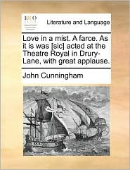 Love in a mist. A farce. As it is was [sic] acted at the Theatre Royal in Drury-Lane, with great applause. - John Cunningham