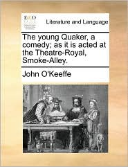 The young Quaker, a comedy; as it is acted at the Theatre-Royal, Smoke-Alley. - John O'Keeffe