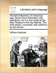 The fall of Mortimer. An historical play. Reviv'd from Mountfort, with alterations. As it is now acted at the New Theatre in the Hay-Market. The third edition, corrected; with additions by the reviver. - William Hatchett