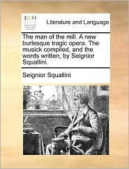The man of the mill. A new burlesque tragic opera. The musick compiled, and the words written, by Seignior Squallini. - Seignior Squallini