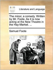 The minor, a comedy. Written by Mr. Foote. As it is now acting at the New Theatre in the Hay-Market. ... - Samuel Foote