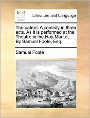 The patron. A comedy in three acts. As it is performed at the Theatre in the Hay-Market. By Samuel Foote, Esq. - Samuel Foote