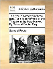 The lyar. A comedy in three acts. As it is performed at the Theatre in the Hay-Market. By Samuel Foote, Esq. - Samuel Foote