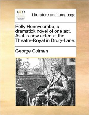 Polly Honeycombe, a dramatick novel of one act. As it is now acted at the Theatre-Royal in Drury-Lane. - George Colman