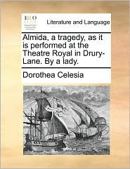 Almida, a tragedy, as it is performed at the Theatre Royal in Drury-Lane. By a lady. - Dorothea Celesia
