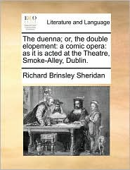 The duenna; or, the double elopement: a comic opera: as it is acted at the Theatre, Smoke-Alley, Dublin. - Richard Brinsley Sheridan