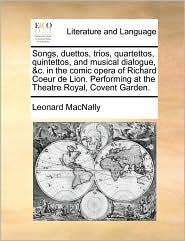 Songs, duettos, trios, quartettos, quintettos, and musical dialogue, &c. in the comic opera of Richard Coeur de Lion. Performing at the Theatre Royal, Covent Garden. - Leonard MacNally