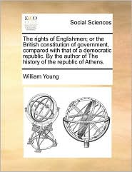 The rights of Englishmen; or the British constitution of government, compared with that of a democratic republic. By the author of The history of the republic of Athens. - William Young