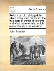 Reform or ruin: abridged. In which every man may learn the true state of things at this time: and what the reform is, which alone can save the country! - John Bowdler