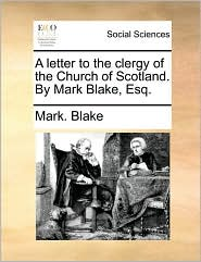 A Letter to the Clergy of the Church of Scotland. by Mark Blake, Esq.