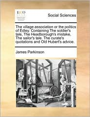 The village association or the politics of Edley. Containing The soldier's tale, The Headborough's mistake, The sailor's tale. The curate's quotations and Old Hubert's advice. - James Parkinson