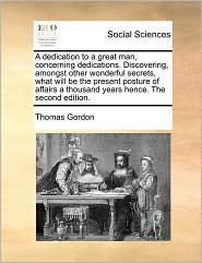 A dedication to a great man, concerning dedications. Discovering, amongst other wonderful secrets, what will be the present posture of affairs a thousand years hence. The second edition. - Thomas Gordon