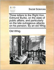 Three Letters to the Right Hon. Edmund Burke, on the State of Public Affairs; And Particularly on the Late Outrageous Attacks on His Pension. by an Ol