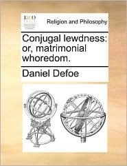 Conjugal lewdness: or, matrimonial whoredom. - Daniel Defoe