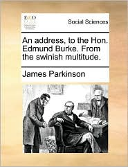 An address, to the Hon. Edmund Burke. From the swinish multitude. - James Parkinson