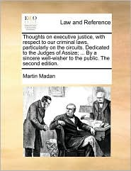 Thoughts on executive justice, with respect to our criminal laws, particularly on the circuits. Dedicated to the Judges of Assize; ... By a sincere well-wisher to the public. The second edition. - Martin Madan