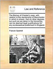 The Bishop of Chester's case, with relation to the wardenship of Manchester. In which is shewn, that no other degrees but such as are taken in the University, can be deemed legal qualifications for any ecclesiastical preferment in England. - Francis Gastrell