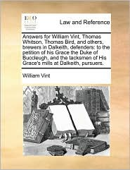 Answers for William Vint, Thomas Whitson, Thomas Bird, and others, brewers in Dalkeith, defenders: to the petition of his Grace the Duke of Buccleugh, and the tacksmen of His Grace's mills at Dalkeith, pursuers. - William Vint