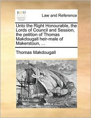 Unto the Right Honourable, the Lords of Council and Session, the petition of Thomas Makdougall heir-male of Makerstoun, ... - Thomas Makdougall