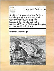 Additional answers for Mrs Barbara Makdougall of Makerstoun, and George Makdougall Esq; her husband, for his interest, to the petition of Thomas Makdougall, uncle to the said Mrs. Barbara. - Barbara Makdougall