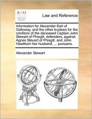 Information for Alexander Earl of Galloway, and the Other Trustees for the Creditors of the Deceased Captain John Stewart of Phisgill, Defenders, Agai