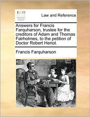 Answers for Francis Farquharson, trustee for the creditors of Adam and Thomas Fairholmes, to the petition of Doctor Robert Heriot. - Francis Farquharson