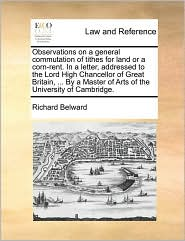 Observations on a general commutation of tithes for land or a corn-rent. In a letter, addressed to the Lord High Chancellor of Great Britain, ... By a Master of Arts of the University of Cambridge. - Richard Belward