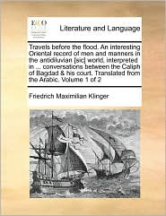 Travels before the flood. An interesting Oriental record of men and manners in the antidiluvian [sic] world, interpreted in. conversations between the Caliph of Bagdad & his court. Translated from the Arabic. Volume 1 of 2 - Friedrich Maximilian Klinger