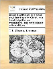 Divine breathings: or a pious soul thirsting after Christ. In a hundred pathetical meditations. The ninth edition with additions. - T. S. T. S. (Thomas Sherman)