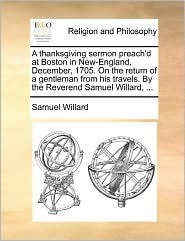 A Thanksgiving Sermon Preach'D At Boston In New-England, December, 1705. On The Return Of A Gentleman From His Travels. By The Reverend Samuel Willard, ... - Samuel Willard