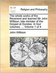 The Whole Works Of The Reverend And Learned Mr John Willison, Late Minister Of The Gospel At Dundee. In Four Volumes. ... Volume 1 Of 4 - John Willison