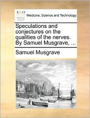 Speculations And Conjectures On The Qualities Of The Nerves. By Samuel Musgrave, ... - Samuel Musgrave