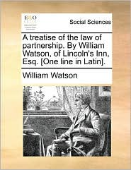A Treatise Of The Law Of Partnership. By William Watson, Of Lincoln's Inn, Esq. [One Line In Latin]. - William Watson