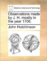 Observations Made By J. H. Mostly In The Year 1706. - John Hutchinson