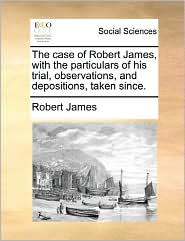 The Case Of Robert James, With The Particulars Of His Trial, Observations, And Depositions, Taken Since. - Robert James