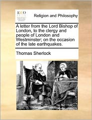 A Letter From The Lord Bishop Of London, To The Clergy And People Of London And Westminster; On The Occasion Of The Late Earthquakes. - Thomas Sherlock
