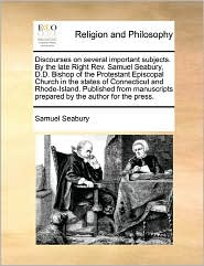 Discourses on several important subjects. By the late Right Rev. Samuel Seabury, D.D. Bishop of the Protestant Episcopal Church in the states of Connecticut and Rhode-Island. Published from manuscripts prepared by the author for the press. - Samuel Seabury
