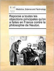 Reponse a toutes les objections principales qu'on a faites en France contre la philosophie de Neuton. - See Notes Multiple Contributors