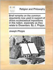 Brief Remarks On The Common Arguments Now Used In Support Of Divers Ecclesiastical Impositions In This Nation, Especially As They Relate To Dissenters. By J. Phipps. - Joseph Phipps