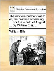 The modern husbandman: or, the practice of farming: ... For the month of August. ... By William Ellis, ... - William Ellis
