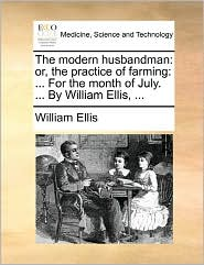The Modern Husbandman: Or, the Practice of Farming: ... for the Month of July. ... by William Ellis, ...