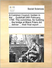 A Common Council, Holden In The ... Guildhall 24th February, 1786. The Committee, For Building ... The Bridge At Black Friars Did ... Deliver ... Their Final Report ... - See Notes Multiple Contributors
