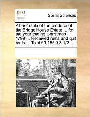 A Brief State Of The Produce Of The Bridge House Estate ... For The Year Ending Christmas 1799 ... Received Rents And Quit Rents ... Total 9,155.9.3 1/2 ... - See Notes Multiple Contributors