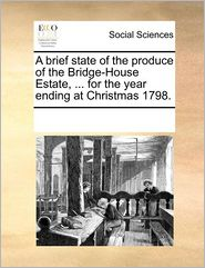A Brief State Of The Produce Of The Bridge-House Estate, ... For The Year Ending At Christmas 1798. - See Notes Multiple Contributors