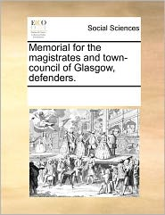 Memorial For The Magistrates And Town-Council Of Glasgow, Defenders. - See Notes Multiple Contributors