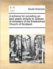 A Scheme For Providing An [Sic] Yearly Annuity To Widows Of Ministers Of The Established Church Of Scotland. - See Notes Multiple Contributors