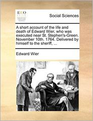 A Short Account Of The Life And Death Of Edward Wier, Who Was Executed Near St. Stephen's-Green. November 10th. 1764. Delivered By Himself To The Sheriff, ... - Edward Wier
