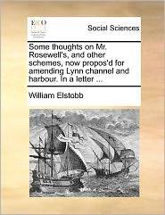Some Thoughts On Mr. Rosewell's, And Other Schemes, Now Propos'D For Amending Lynn Channel And Harbour. In A Letter ... - William Elstobb